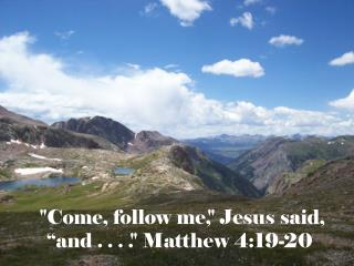 """ Come, follow me,"" Jesus said,  ""and . . . ."" Matthew 4:19-20"