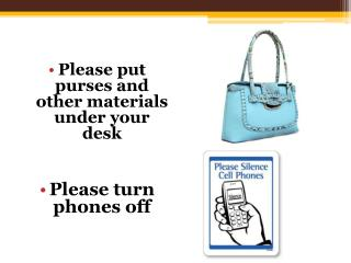 Please put purses and other materials under your desk Please turn phones off