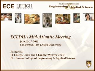 ECEDHA Mid-Atlantic Meeting  July 16-17, 2010  Lamberton  Hall, Lehigh University Fil Bartoli ECE Dept. Chair  and  Cha