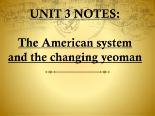 UNIT 3 NOTES:  The American system and the changing yeoman