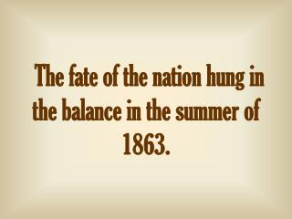 The fate of the nation hung in the balance in the summer of 1863.