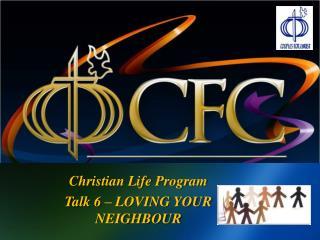 Christian Life Program Talk 6 � LOVING YOUR NEIGHBOUR