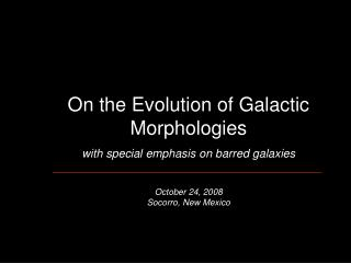 On the Evolution of Galactic Morphologies with special emphasis on barred galaxies October 24, 2008 Socorro, New Mexico
