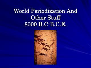 World Periodization And Other Stuff 8000 B.C-B.C.E.