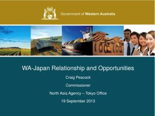 WA-Japan Relationship and Opportunities Craig Peacock Commissioner North Asia Agency – Tokyo Office 19 September 2013