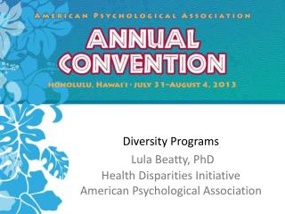 Diversity Programs  Lula Beatty, PhD Health Disparities Initiative American Psychological Association