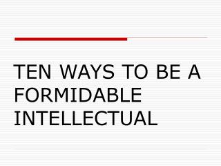 TEN WAYS TO BE A FORMIDABLE INTELLECTUAL