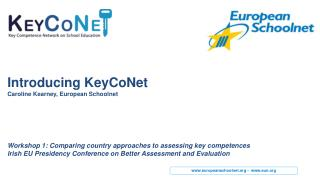 Introducing K eyCoNet Caroline Kearney, European Schoolnet Workshop 1: C omparing country approaches to assessing key c