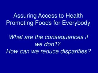 Assuring Access to Health Promoting Foods for Everybody  What are the consequences if we don't?   How can we reduce dis