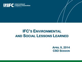 IFC's Environmental  and Social Lessons Learned April 9, 2014 CSO Session