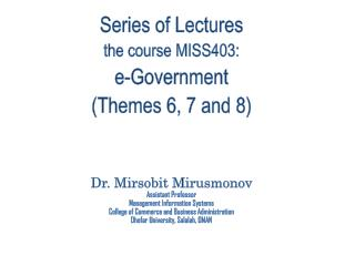 Series of Lectures the course MISS403: e-Government  (Themes  6, 7 and 8) Dr.  Mirsobit Mirusmonov Assistant Professor