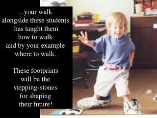 � your walk  alongside these students  has taught them how to walk  and by your example  where to walk.  These footprin