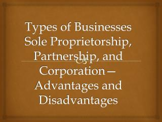 Types of Businesses Sole Proprietorship, Partnership, and Corporation—Advantages and Disadvantages