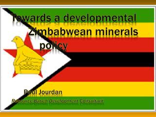 Towards a developmental        Zimbabwean minerals policy Paul Jourdan Resource-Based Development Consultant