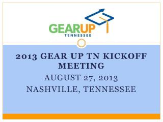 2013 GEAR UP TN kickoff MEETING August 27, 2013 NASHVILLE, TENNESSEE