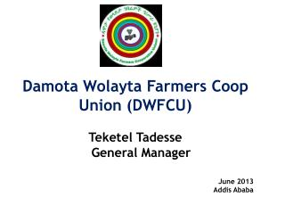 Damota Wolayta Farmers Coop Union (DWFCU) Teketel Tadesse    General Manager  June 2013 Addis Ababa