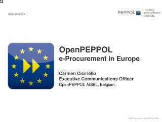 OpenPEPPOL  e-Procurement in Europe Carmen Ciciriello Executive Communications Officer