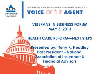 VETERANS IN BUSINESS FORUM MAY 3, 2013 HEALTH CARE REFORM—NEXT STEPS Presented by:  Terry K. Headley Past President – N