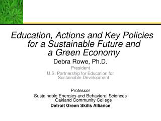 Education , Actions and Key Policies for a Sustainable Future and  a  Green  Economy Debra Rowe, Ph.D. President