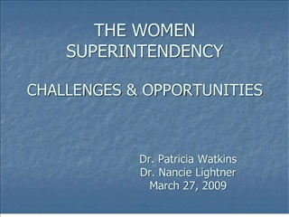 THE WOMEN SUPERINTENDENCY  CHALLENGES  OPPORTUNITIES        Dr. Patricia Watkins    Dr. Nancie Lightner    March 27, 200