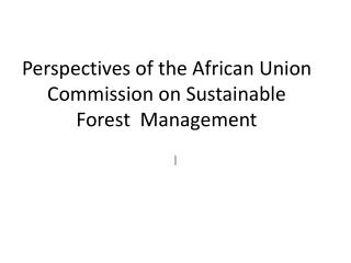Perspectives of the African Union Commission on  Sustainable Forest   Management