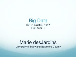 Big Data IS 101Y/CMSC 104Y First Year IT Marie desJardins University of Maryland Baltimore  County