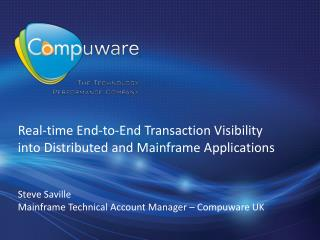 Real-time End-to-End Transaction Visibility into Distributed and Mainframe  Applications Steve Saville Mainframe Techni