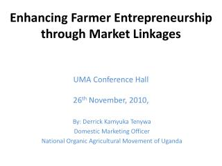 Enhancing Farmer Entrepreneurship through Market  Linkages UMA  Conference  Hall 26 th November, 2010 ,
