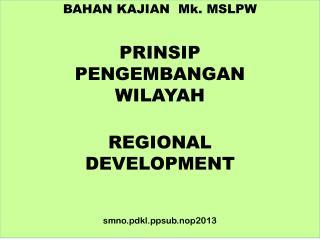 BAHAN  KAJIAN  Mk . MSLPW PRINSIP  PENGEMBANGAN  WILAYAH REGIONAL  DEVELOPMENT smno.pdkl.ppsub.nop2013