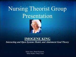 Nursing Theorist Group Presentation IMOGENE KING Interacting and Open Systems Model, and Attainment Goal Theory