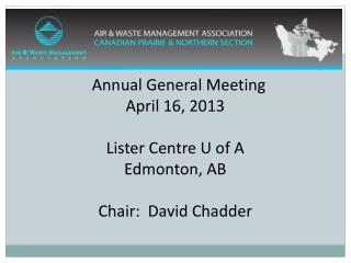 Annual General Meeting April 16, 2013 Lister Centre U of A Edmonton, AB Chair:  David Chadder