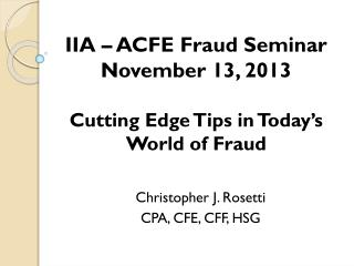 IIA – ACFE Fraud Seminar November 13, 2013 Cutting Edge Tips in Today's World of Fraud