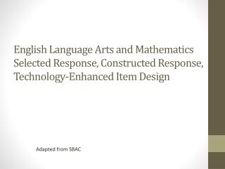 English Language Arts and Mathematics  Selected Response, Constructed Response, Technology-Enhanced Item Design