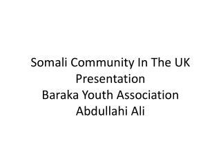 Somali Community In The UK Presentation Baraka Youth Association Abdullahi Ali