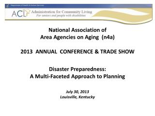 National  Association of  Area Agencies on Aging  ( n4a ) 2013  ANNUAL  CONFERENCE & TRADE SHOW Disaster Preparedness: