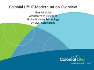 Colonial Life IT Modernization Overview Alan Whelchel Assistant Vice President  Global Business  Technology UNUM /  Col