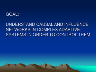 GOAL:    UNDERSTAND CAUSAL AND INFLUENCE NETWORKS IN COMPLEX ADAPTIVE SYSTEMS IN ORDER TO CONTROL THEM