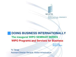 DOING BUSINESS INTERNATIONALLY The inaugural WIPO SEMINAR SERIES WIPO Programs and Services for Business