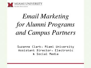 Email Marketing  for Alumni Programs  and Campus Partners Suzanne Clark, Miami University Assistant Director, Electroni