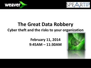 The Great Data Robbery Cyber theft and the risks to your organization February 11, 2014 9:45AM – 11:30AM