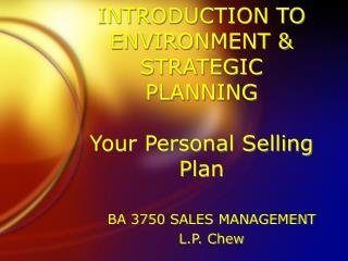 INTRODUCTION TO ENVIRONMENT  STRATEGIC PLANNING  Your Personal Selling Plan