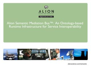 Alion Semantic  Mediation Bus™:  An Ontology-based Runtime Infrastructure for Service Interoperability