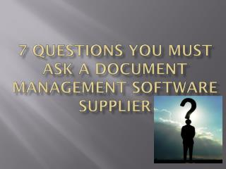 7 Questions You Must Ask a Document Management Software Supp