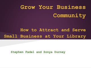 Grow Your Business Community  How to Attract and Serve Small Business at Your Library