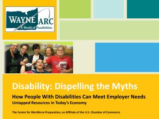 Disability: Dispelling the Myths How People With Disabilities Can Meet Employer Needs Untapped Resources in Today's Eco