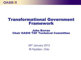 Transformational Government Framework John Borras Chair OASIS TGF Technical Committee