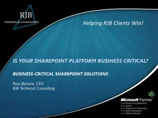 IS YOUR SHAREPOINT PLATFORM BUSINESS CRITICAL? BUSINESS-CRITICAL SHAREPOINT SOLUTIONS Russ Basiura, CEO RJB Technical C