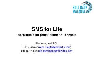 SMS for Life Résultats d'un projet pilote en Tanzanie Kinshasa, avril 2011 René Ziegler ( rene.ziegler@novartis.com )