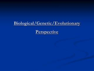Biological/Genetic/Evolutionary Perspective