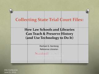 Collecting State Trial  Court  Files:  How  Law Schools and Libraries  Can Teach & Preserve History  ( and Use Technolo